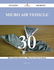 Micro air vehicle 30 Success Secrets - 30 Most Asked Questions On Micro air vehicle - What You Need To Know ebook by Emily Cortez