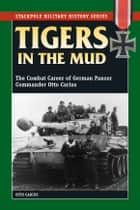 Tigers in the Mud: The Combat Career of German Panzer Commander Otto Carius ebook by Otto Carius