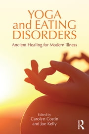 Yoga and Eating Disorders - Ancient Healing for Modern Illness ebook by Carolyn Costin,Joe Kelly