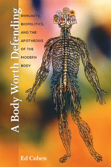 A Body Worth Defending - Immunity, Biopolitics, and the Apotheosis of the Modern Body ebook by Ed Cohen
