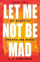 Let Me Not Be Mad - My Story of Unraveling Minds ebook by A. K. Benjamin