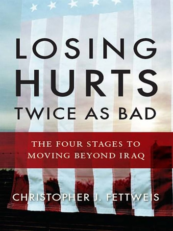 Losing Hurts Twice as Bad: The Four Stages to Moving Beyond Iraq ebook by Christopher J. Fettweis