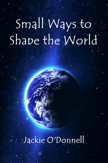 Small Ways to Shape the World ebook by Jackie O'Donnell