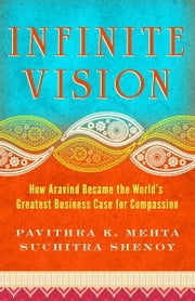Infinite Vision - How Aravind Became the World's Greatest Business Case for Compassion ebook by Pavithra Mehta,Suchitra Shenoy