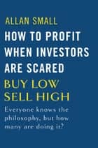 How to Profit When Investors Are Scared - Buy Low, Sell High ebook by Allan Small