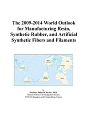 The 2009-2014 World Outlook for Manufacturing Resin, Synthetic Rubber, and Artificial Synthetic Fibers and Filaments ebook by ICON Group International, Inc.
