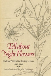 Tell about Night Flowers - Eudora Welty's Gardening Letters, 1940-1949 ebook by Julia Eichelberger