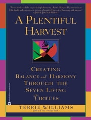 A Plentiful Harvest - Creating Balance and Harmony Through the Seven Living Virtues ebook by Terrie Williams