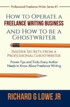 How to Operate a Freelance Writing Business and How to be a Ghostwriter - Insider Secrets from a Professional Ghostwriter Proven Tips and Tricks Every Author Needs to Know About Freelance Writing ebook by Richard Lowe Jr