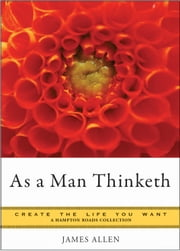 As a Man Thinketh: Create the Life You Want, A Hampton Roads Collection ebook by James Allen, Mina Parker