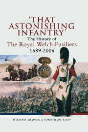 'That Astonishing Infantry' - The History of The Royal Welch Fusiliers 1689-2006 ebook by Michael Glover,Jonathan Riley
