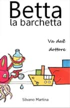 Betta la barchetta va dal dottore - Libro illustrato per bambini ebook by Silvano Martina