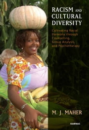 Racism and Cultural Diversity - Cultivating Racial Harmony through Counselling, Group Analysis, and Psychotherapy ebook by M. J. Maher