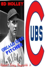 Ed Holley Chicago Cubs Pitcher ebook by Robert Grey Reynolds Jr