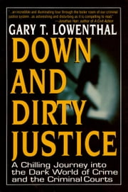 Down and Dirty Justice - An Idealistic Professor Turned Prosecutor's Chilling Initiation Into Legal and Criminal Treachery ebook by Gary T. Lowenthal