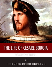 The Life of Cesare Borgia ebook by Charles River Editors