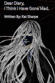 Dear Diary, I Think I Have Gone Mad ebook by Kat Sharpe