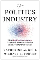 The Politics Industry - How Political Innovation Can Break Partisan Gridlock and Save Our Democracy ebook by Katherine M. Gehl, Michael E. Porter, Mike Gallagher (R-WI),...