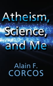 Atheism, Science and Me ebook by Alain F. Corcos