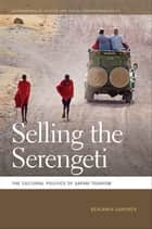 Selling the Serengeti - The Cultural Politics of Safari Tourism ebook by Benjamin Gardner