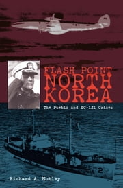 Flash Point North Korea - The Pueblo and EC-121 Crisis ebook by Richard Mobley