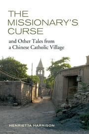 The Missionary's Curse and Other Tales from a Chinese Catholic Village ebook by Henrietta Harrison