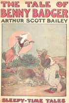 The Tale of Benny Badger ebook by Arthur Scott Bailey