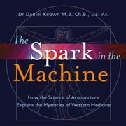 The Spark in the Machine - How the Science of Acupuncture Explains the Mysteries of Western Medicine audiobook by Daniel Keown