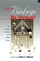 Can a Bishop Be Wrong? - Ten Scholars Challenge John Shelby Spong ebook by Peter C. Moore