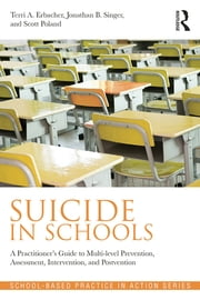 Suicide in Schools - A Practitioner's Guide to Multi-level Prevention, Assessment, Intervention, and Postvention ebook by Terri A. Erbacher,Scott Poland,Jonathan  B. Singer