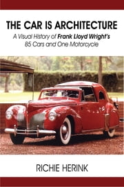 The Car Is Architecture: A Visual History of Frank Lloyd Wright's 85 Cars and One Motorcycle ebook by Richie Herink