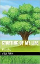 Starting Of My Life: Plants - Starting Of My Life, #3 ebook by Veli Arık