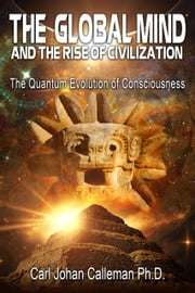 The Global Mind and the Rise of Civilization - The Quantum Evolution of Consciousness ebook by Carl Johan Calleman, Ph.D.