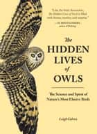 The Hidden Lives of Owls - The Science and Spirit of Nature's Most Elusive Birds ebook by Leigh Calvez
