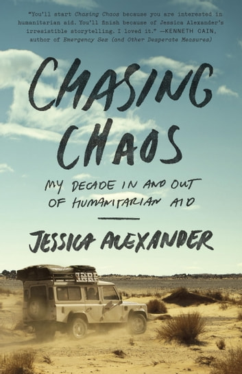 Chasing Chaos - My Decade In and Out of Humanitarian Aid ebook by Jessica Alexander