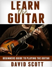 Learn the Guitar: Beginners Guide to Playing the Guitar ebook by David Scott