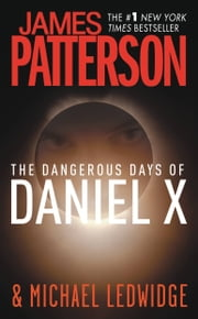 The Dangerous Days of Daniel X ebook by James Patterson,Michael Ledwidge