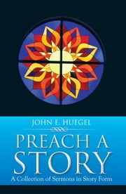 Preach a Story - A Collection of Sermons in Story Form ebook by John E. Huegel