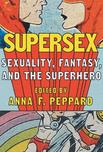Supersex - Sexuality, Fantasy, and the Superhero ebook by