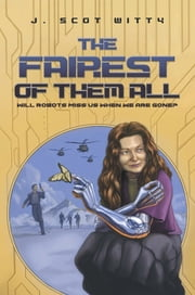 The Fairest Of Them All - Will Robots Miss Us When We Are Gone? ebook by J. Scot Witty