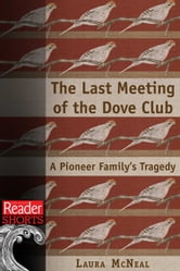 The Last Meeting of the Dove Club: A Pioneer Family's Tragedy ebook by Laura McNeal