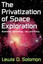 The Privatization of Space Exploration - Business, Technology, Law and Policy ebook by Lewis D. Solomon