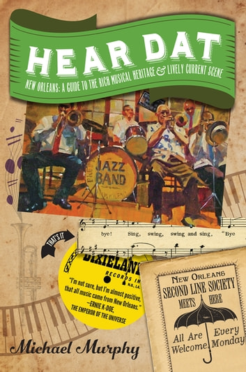Hear Dat New Orleans: A Guide to the Rich Musical Heritage & Lively Current Scene eBook by Michael Murphy,Marc Pagani