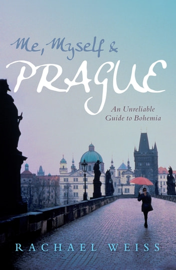 Me, Myself and Prague - An unreliable guide to Bohemia ebook by Rachael Weiss