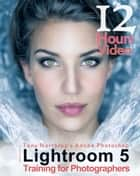 Tony Northrup's Adobe Photoshop Lightroom 5 Video Book: Training for Photographers ebook by Tony Northrup