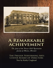A Remarkable Achievement: The Story of the Presser Hall Restoration Society of Mexico, Missouri ebook by The Presser Performing Arts Center Board of Directors