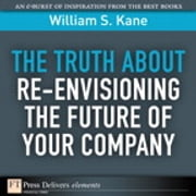 The Truth About Re-Envisioning the Future of Your Company ebook by William S. Kane