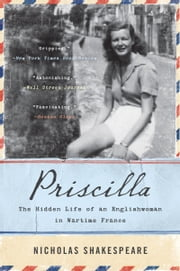 Priscilla - The Hidden Life of an Englishwoman in Wartime France ebook by Nicholas Shakespeare