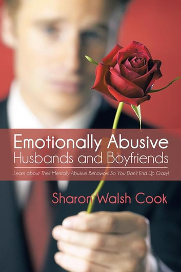 Emotionally Abusive Husbands and Boyfriends - Learn About Their Mentally Abusive Behavior so You Don'T End up Crazy! ebook by Sharon Walsh Cook