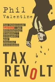 Tax Revolt - The Rebellion Against an Overbearing, Bloated, Arrogant, and Abusive Government ebook by Phil Valentine